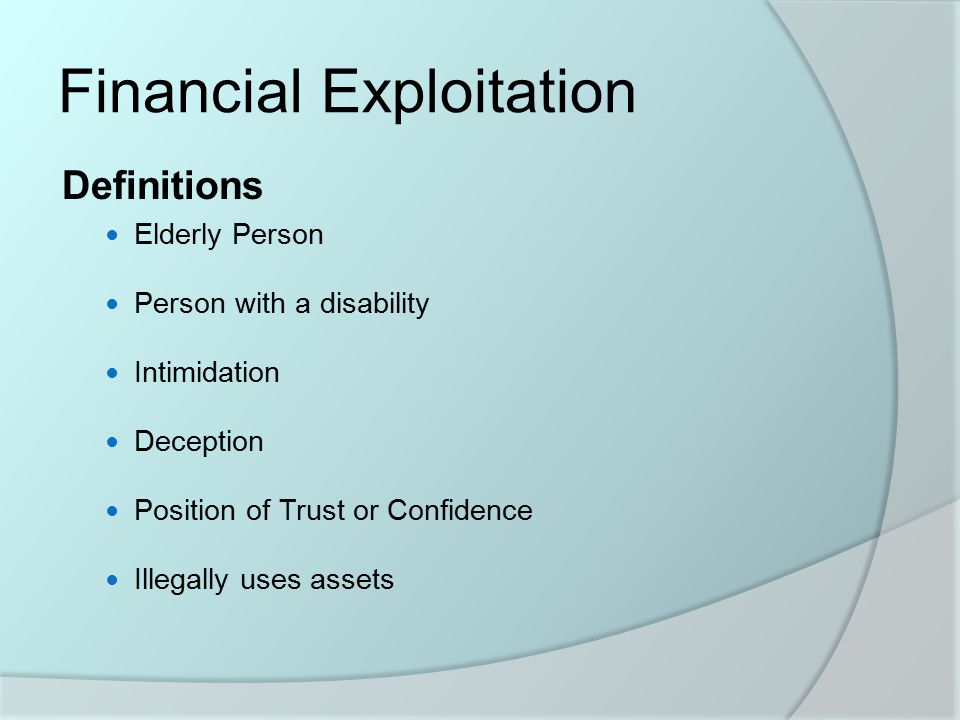 Financial Exploitation Definitions Elderly Person Person with a disability Intimidation Deception Position of Trust or Confidence Illegally uses assets