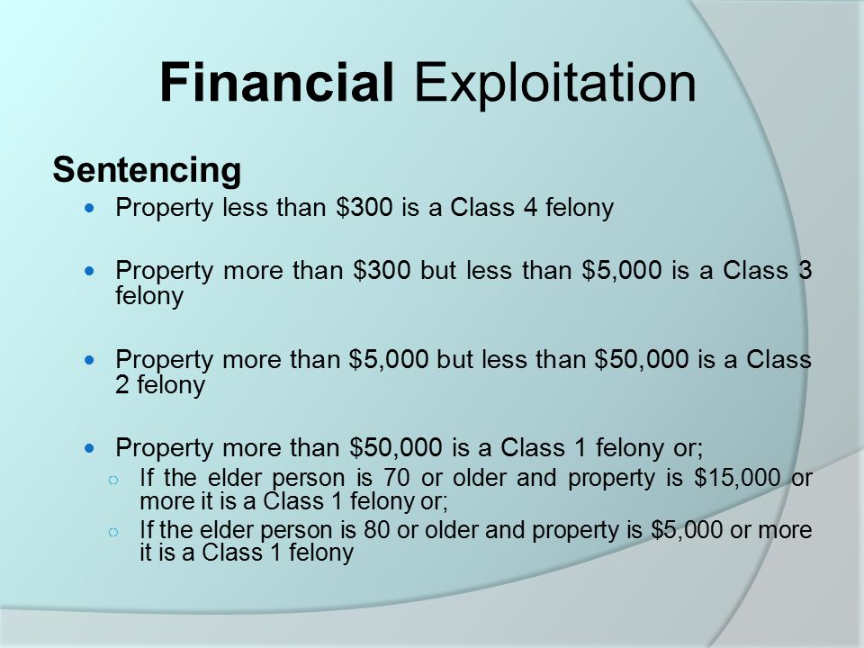 Financial Exploitation Sentencing Property less than $300 is a Class 4 felony Property more than $300 but less than $5,000 is a Class 3 felony Property more than $5,000 but less than $50,000 is a Class 2 felony Property more than $50,000 is a Class 1 felony or; ○ If the elder person is 70 or older and property is $15,000 or more it is a Class 1 felony or; ○ If the elder person is 80 or older and property is $5,000 or more it is a Class 1 felony