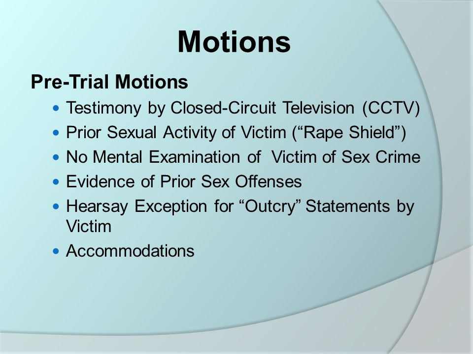 Motions Pre-Trial Motions Testimony by Closed-Circuit Television (CCTV) Prior Sexual Activity of Victim ( Rape Shield ) No Mental Examination of Victim of Sex Crime Evidence of Prior Sex Offenses Hearsay Exception for Outcry Statements by Victim Accommodations