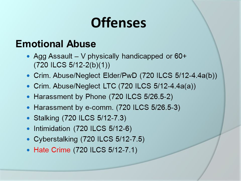 Offenses Emotional Abuse Agg Assault – V physically handicapped or 60+ (720 ILCS 5/12-2(b)(1)) Crim.