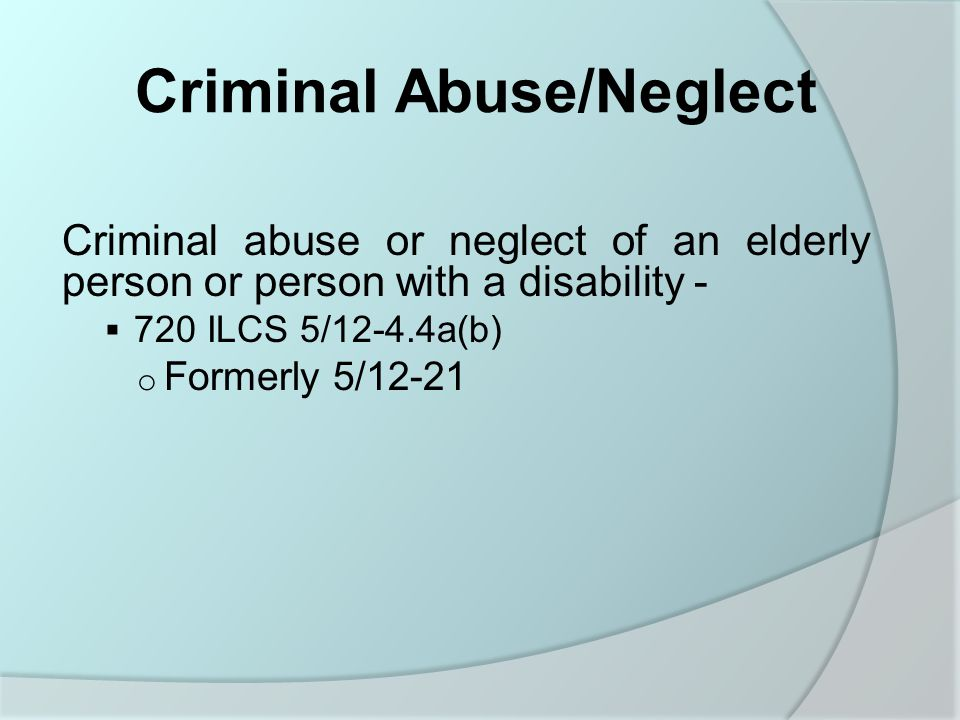 Criminal Abuse/Neglect Criminal abuse or neglect of an elderly person or person with a disability -  720 ILCS 5/12-4.4a(b) o Formerly 5/12-21