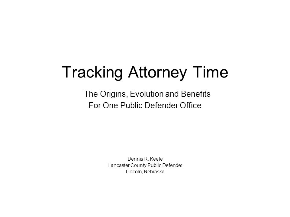 Tracking Attorney Time The Origins, Evolution and Benefits For One Public Defender Office Dennis R.