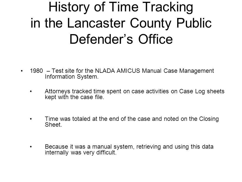 History of Time Tracking in the Lancaster County Public Defender's Office 1980 – Test site for the NLADA AMICUS Manual Case Management Information System.