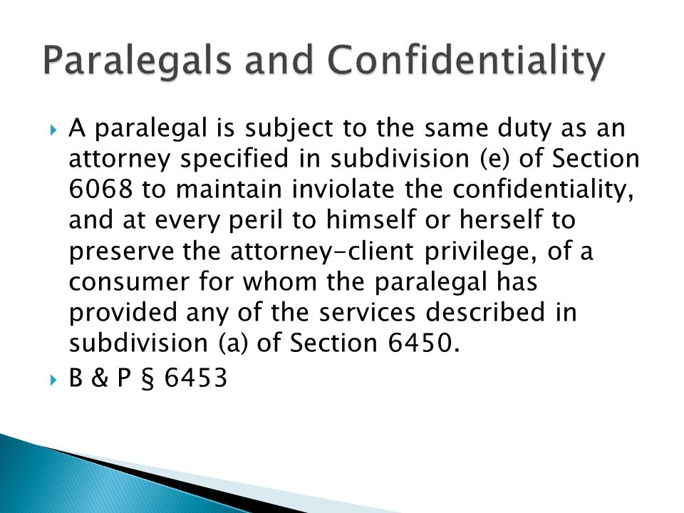  A paralegal is subject to the same duty as an attorney specified in subdivision (e) of Section 6068 to maintain inviolate the confidentiality, and at every peril to himself or herself to preserve the attorney-client privilege, of a consumer for whom the paralegal has provided any of the services described in subdivision (a) of Section 6450.