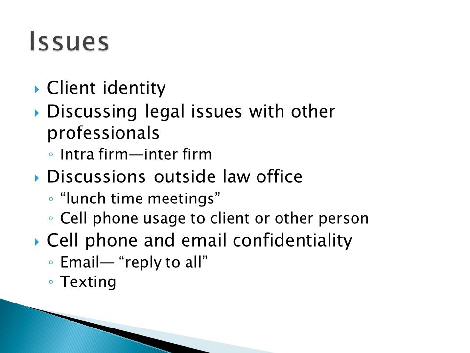  Client identity  Discussing legal issues with other professionals ◦ Intra firm—inter firm  Discussions outside law office ◦ lunch time meetings ◦ Cell phone usage to client or other person  Cell phone and  confidentiality ◦  — reply to all ◦ Texting