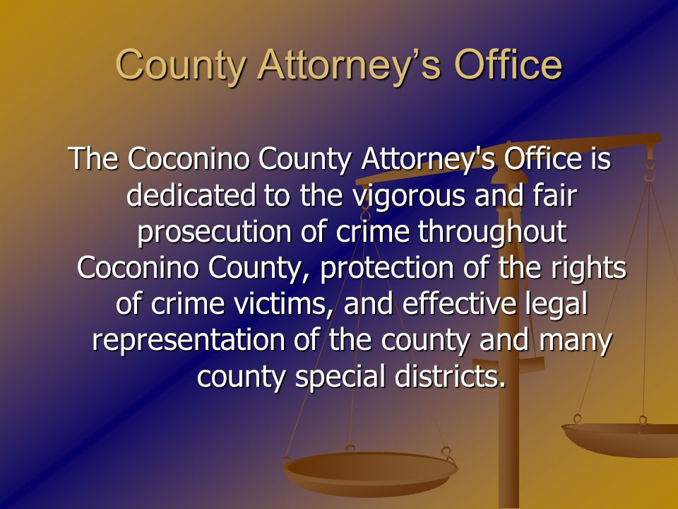 County Attorney's Office The Coconino County Attorney s Office is dedicated to the vigorous and fair prosecution of crime throughout Coconino County, protection of the rights of crime victims, and effective legal representation of the county and many county special districts.