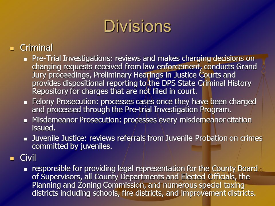 Divisions Criminal Criminal Pre-Trial Investigations: reviews and makes charging decisions on charging requests received from law enforcement, conducts Grand Jury proceedings, Preliminary Hearings in Justice Courts and provides dispositional reporting to the DPS State Criminal History Repository for charges that are not filed in court.