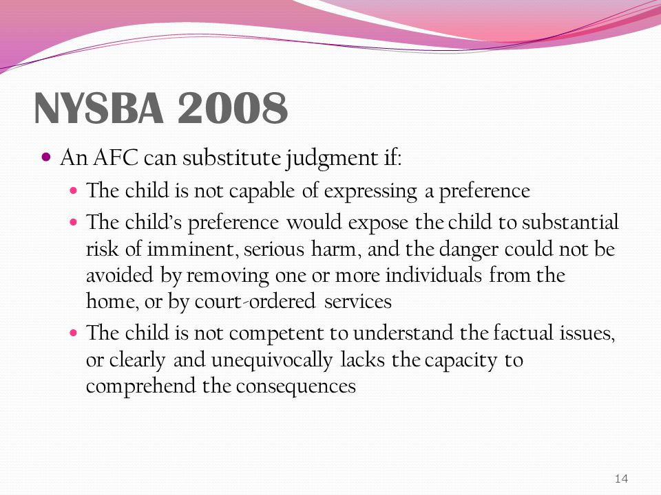 NYSBA 2008 An AFC can substitute judgment if: The child is not capable of expressing a preference The child's preference would expose the child to substantial risk of imminent, serious harm, and the danger could not be avoided by removing one or more individuals from the home, or by court-ordered services The child is not competent to understand the factual issues, or clearly and unequivocally lacks the capacity to comprehend the consequences 14
