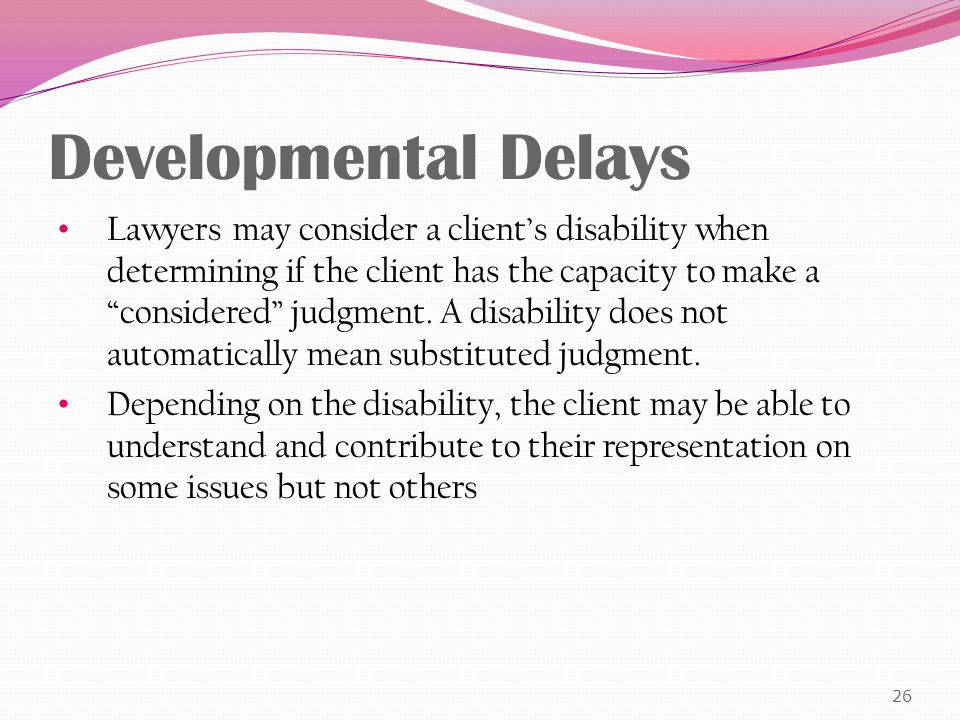 Developmental Delays Lawyers may consider a client's disability when determining if the client has the capacity to make a considered judgment.