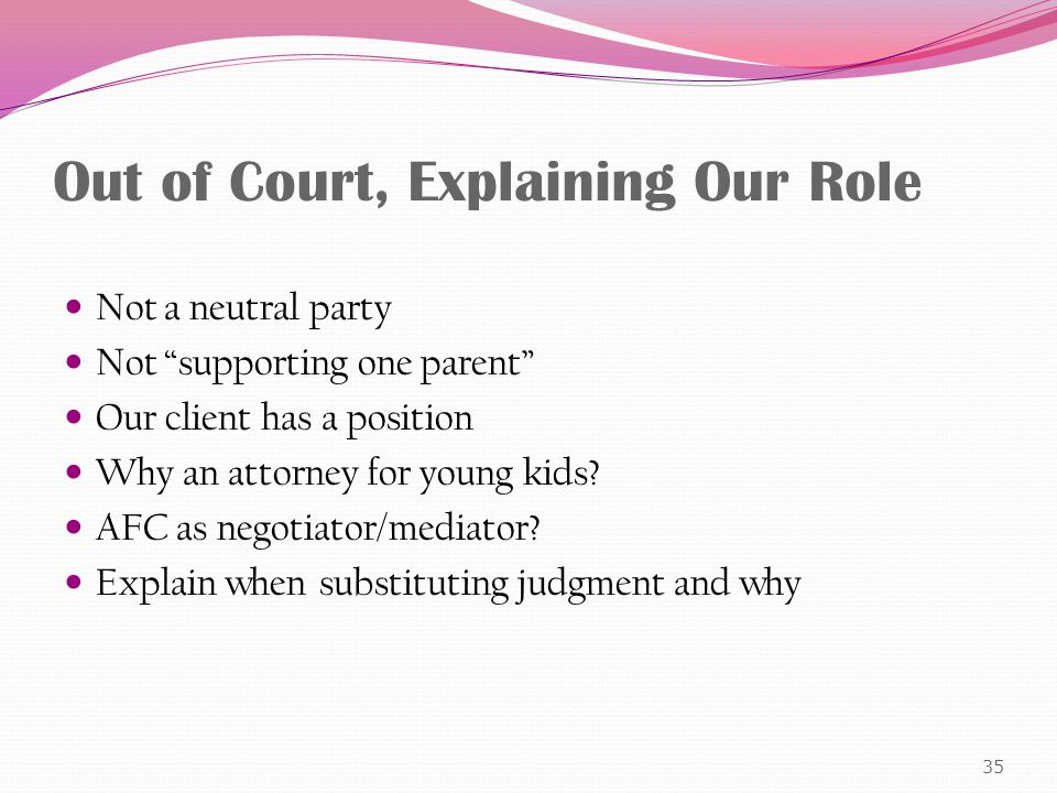 Out of Court, Explaining Our Role Not a neutral party Not supporting one parent Our client has a position Why an attorney for young kids.
