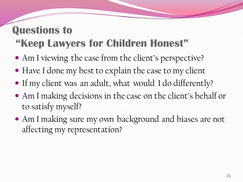 Questions to Keep Lawyers for Children Honest Am I viewing the case from the client's perspective.