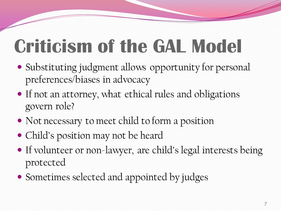 Criticism of the GAL Model Substituting judgment allows opportunity for personal preferences/biases in advocacy If not an attorney, what ethical rules and obligations govern role.