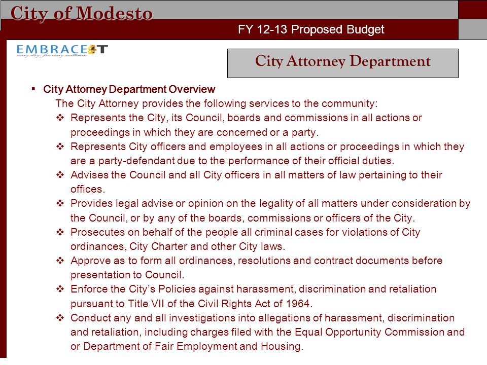 City of Modesto FY Proposed Budget City Attorney Department  City Attorney Department Overview The City Attorney provides the following services to the community:  Represents the City, its Council, boards and commissions in all actions or proceedings in which they are concerned or a party.