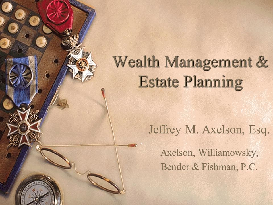 Wealth Management & Estate Planning Jeffrey M. Axelson, Esq.