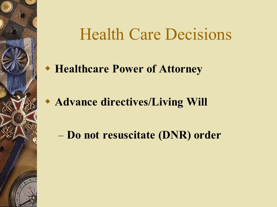 Health Care Decisions  Healthcare Power of Attorney  Advance directives/Living Will – Do not resuscitate (DNR) order