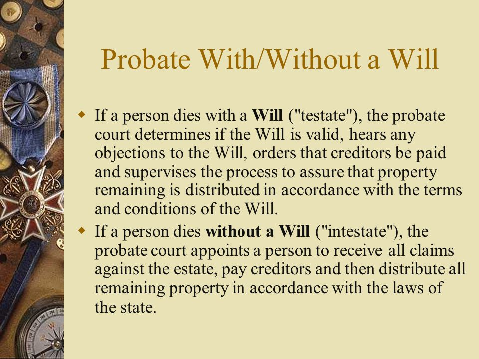 Probate With/Without a Will  If a person dies with a Will ( testate ), the probate court determines if the Will is valid, hears any objections to the Will, orders that creditors be paid and supervises the process to assure that property remaining is distributed in accordance with the terms and conditions of the Will.