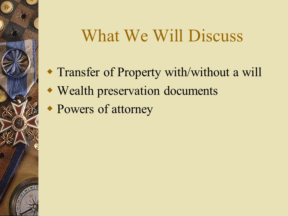 What We Will Discuss  Transfer of Property with/without a will  Wealth preservation documents  Powers of attorney