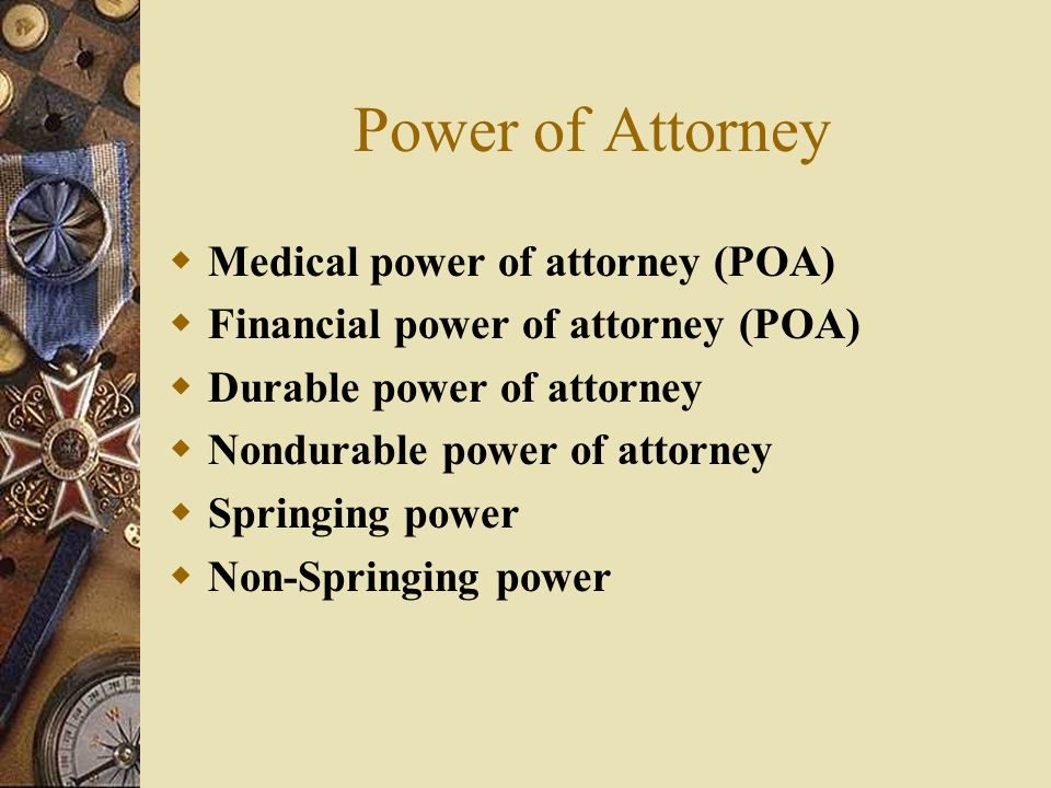 Power of Attorney  Medical power of attorney (POA)  Financial power of attorney (POA)  Durable power of attorney  Nondurable power of attorney  Springing power  Non-Springing power