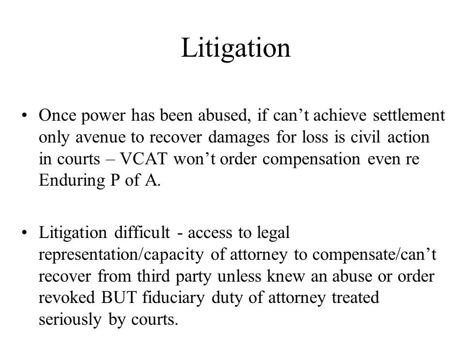 Litigation Once power has been abused, if can't achieve settlement only avenue to recover damages for loss is civil action in courts – VCAT won't order compensation even re Enduring P of A.
