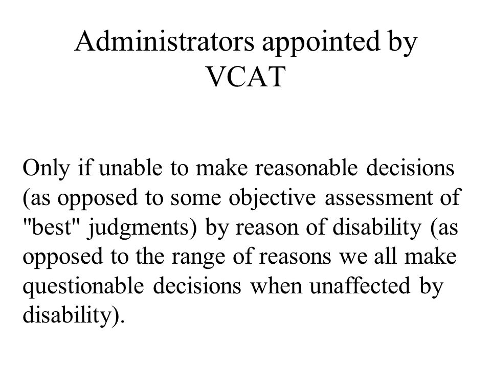 Administrators appointed by VCAT Only if unable to make reasonable decisions (as opposed to some objective assessment of best judgments) by reason of disability (as opposed to the range of reasons we all make questionable decisions when unaffected by disability).