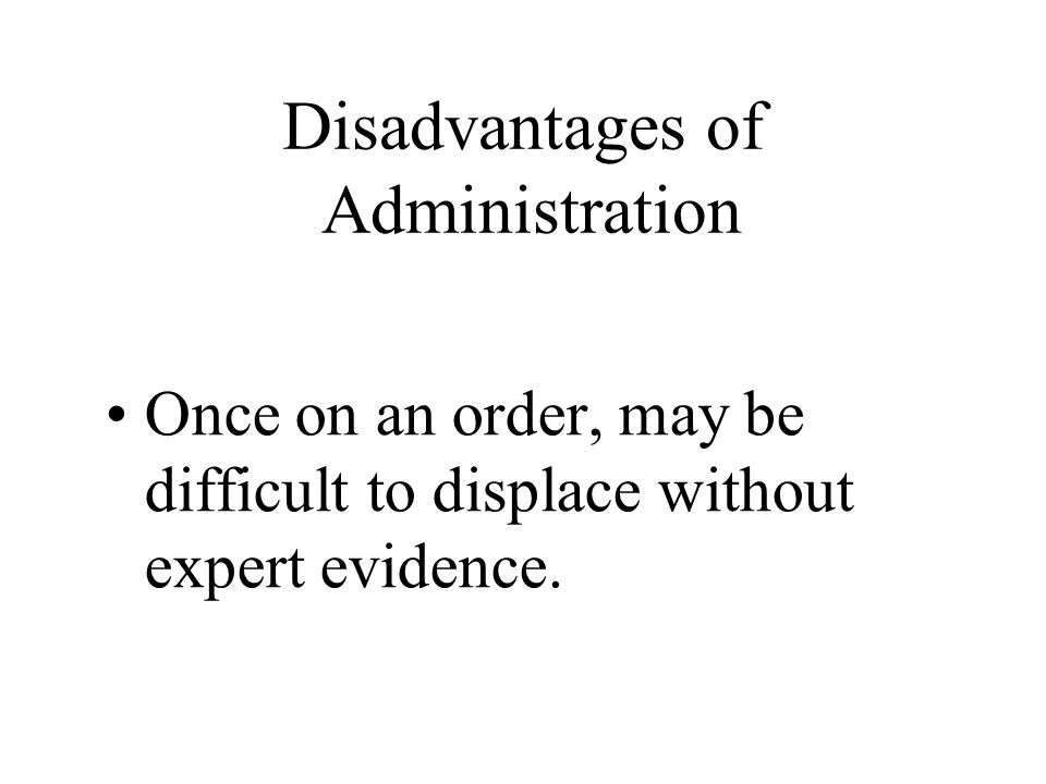 Disadvantages of Administration Once on an order, may be difficult to displace without expert evidence.