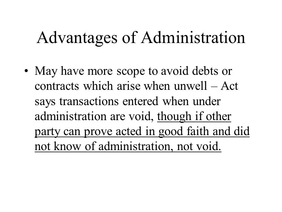 Advantages of Administration May have more scope to avoid debts or contracts which arise when unwell – Act says transactions entered when under administration are void, though if other party can prove acted in good faith and did not know of administration, not void.