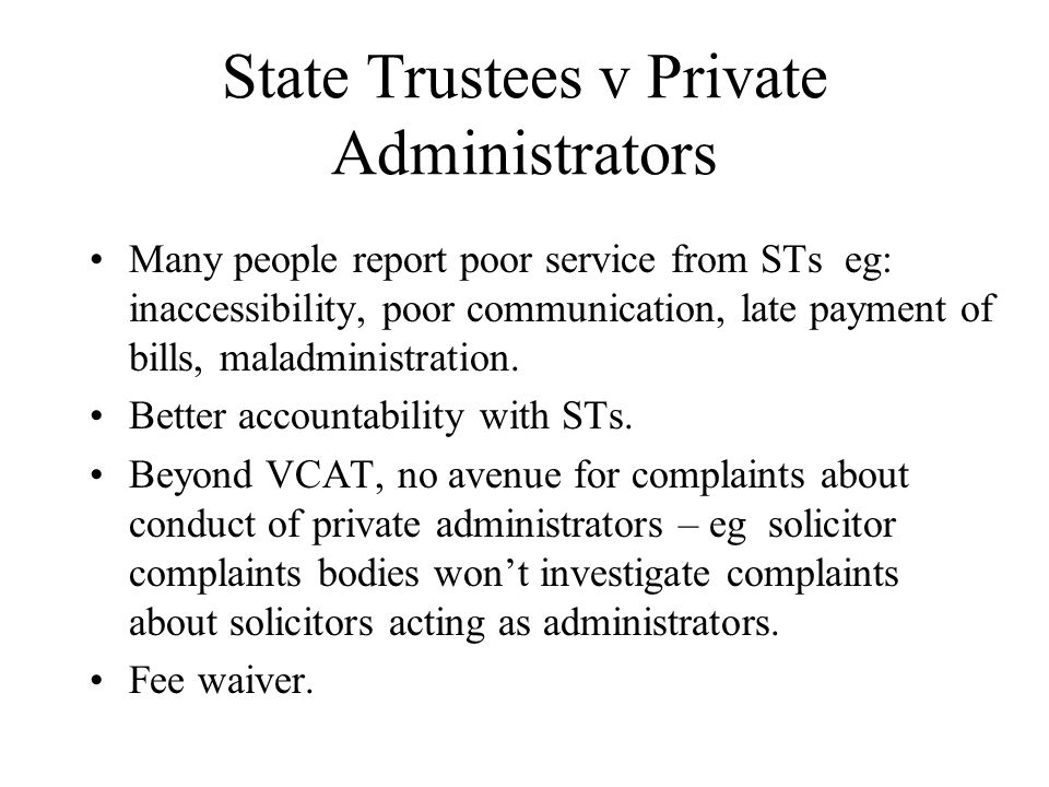 State Trustees v Private Administrators Many people report poor service from STs eg: inaccessibility, poor communication, late payment of bills, maladministration.