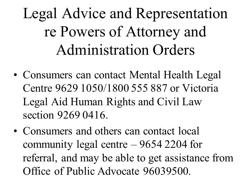 Legal Advice and Representation re Powers of Attorney and Administration Orders Consumers can contact Mental Health Legal Centre 9629 1050/1800 555 887 or Victoria Legal Aid Human Rights and Civil Law section 9269 0416.