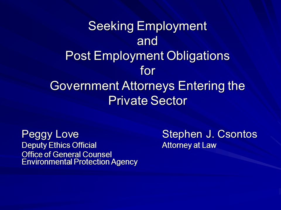 Seeking Employment and Post Employment Obligations for Government Attorneys Entering the Private Sector Peggy LoveStephen J.