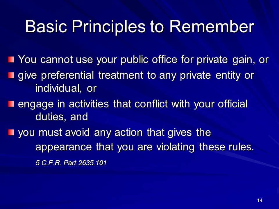 Basic Principles to Remember You cannot use your public office for private gain, or give preferential treatment to any private entity or individual, or engage in activities that conflict with your official duties, and you must avoid any action that gives the appearance that you are violating these rules.