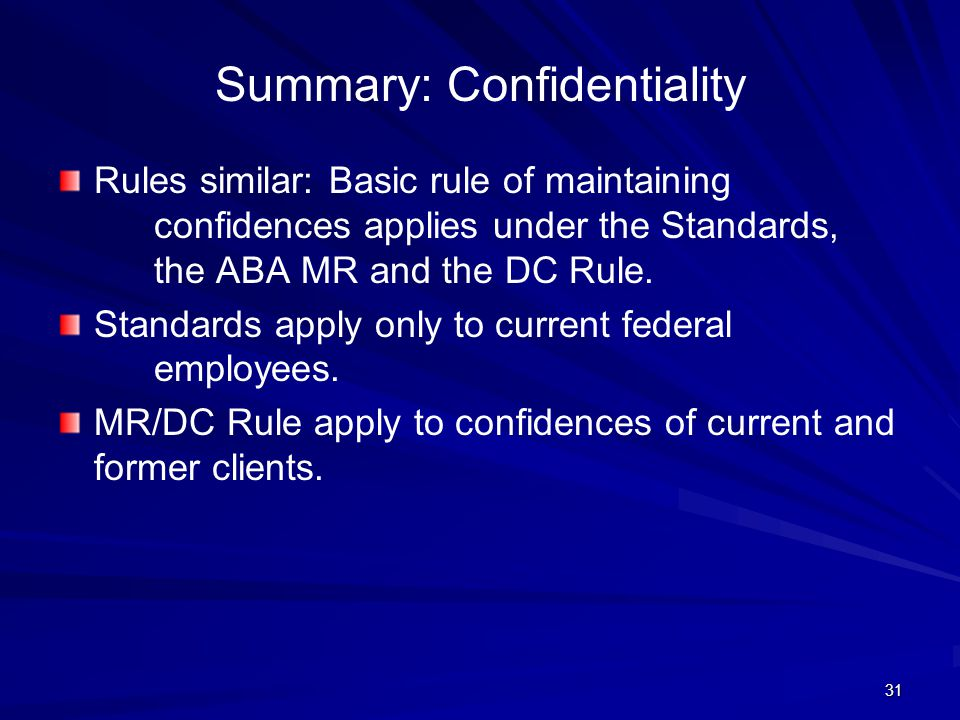 Summary: Confidentiality Rules similar: Basic rule of maintaining confidences applies under the Standards, the ABA MR and the DC Rule.