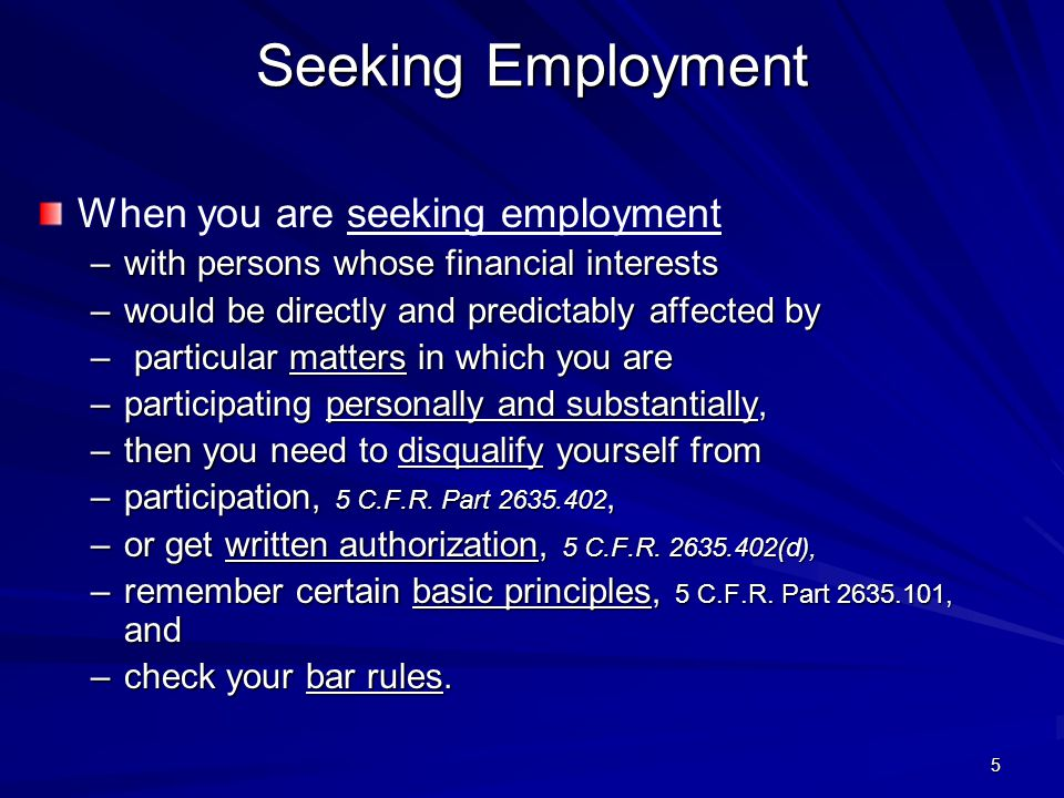 Seeking Employment When you are seeking employment –with persons whose financial interests –would be directly and predictably affected by – particular matters in which you are –participating personally and substantially, –then you need to disqualify yourself from –participation, 5 C.F.R.