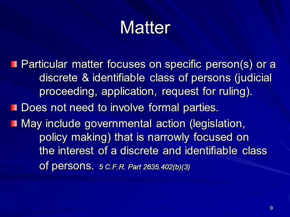 Matter Particular matter focuses on specific person(s) or a discrete & identifiable class of persons (judicial proceeding, application, request for ruling).