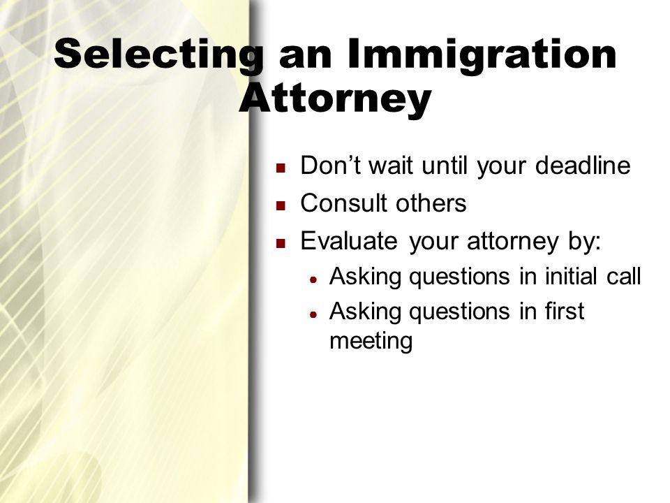 Selecting an Immigration Attorney Don't wait until your deadline Consult others Evaluate your attorney by: ● Asking questions in initial call ● Asking