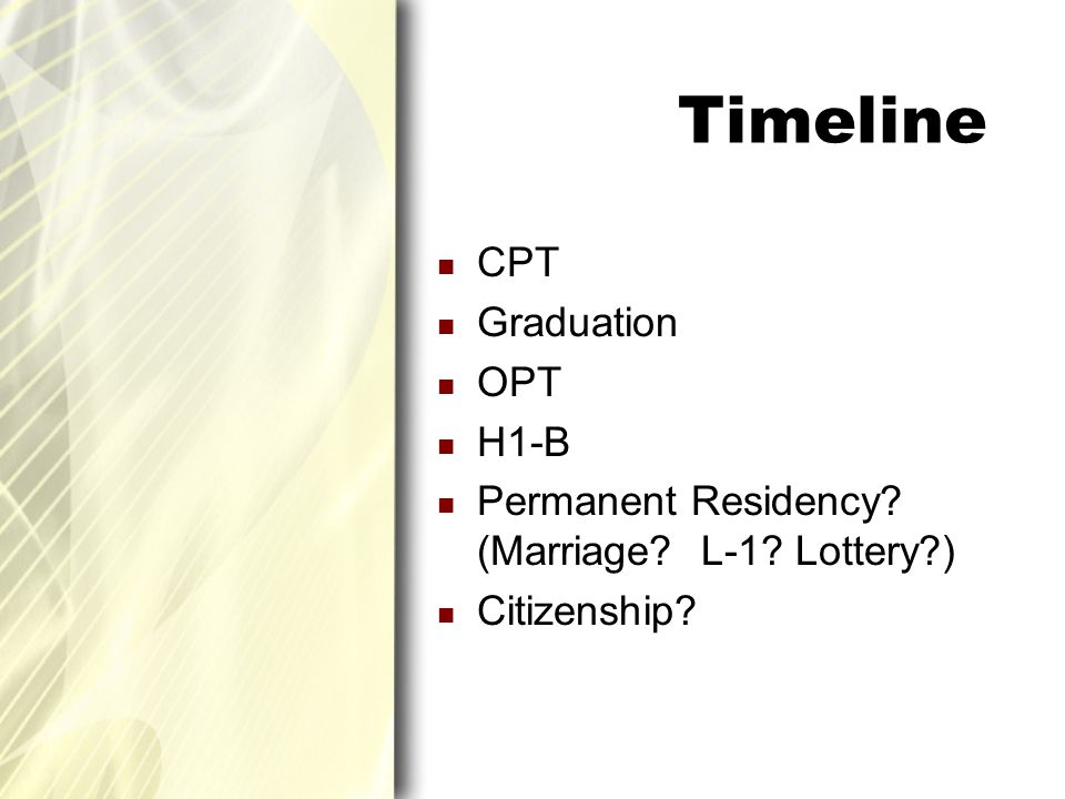 Timeline CPT Graduation OPT H1-B Permanent Residency? (Marriage? L-1? Lottery?) Citizenship?