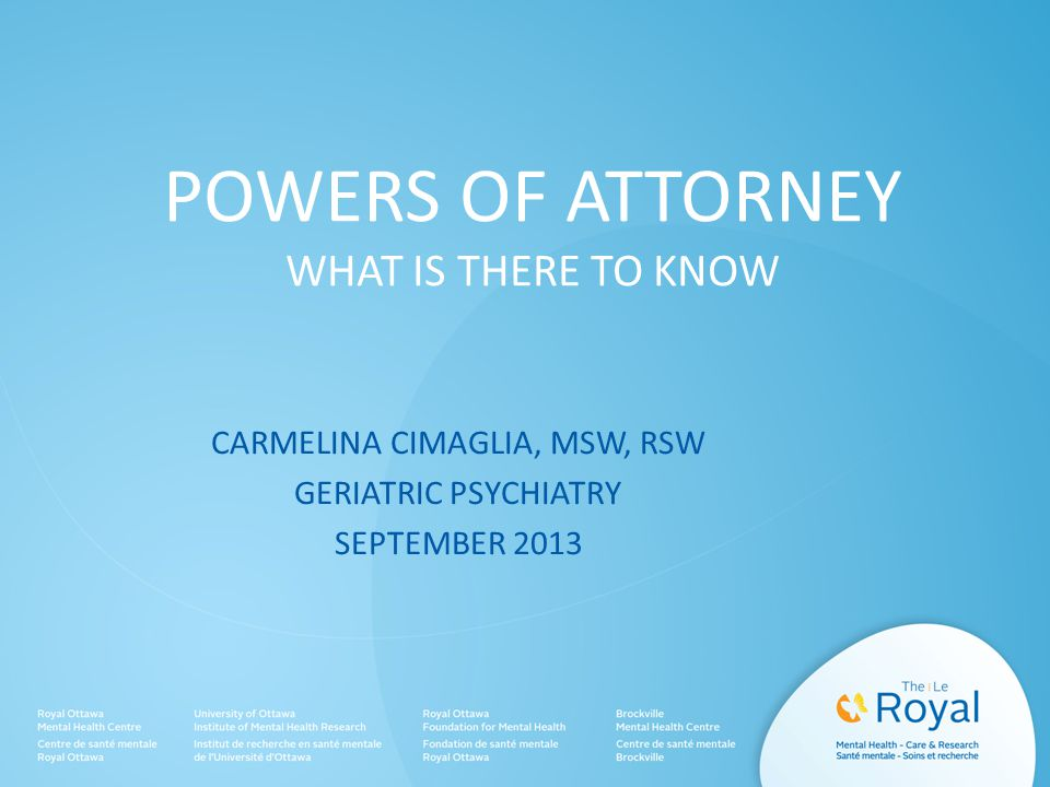POWERS OF ATTORNEY WHAT IS THERE TO KNOW CARMELINA CIMAGLIA, MSW, RSW GERIATRIC PSYCHIATRY SEPTEMBER 2013
