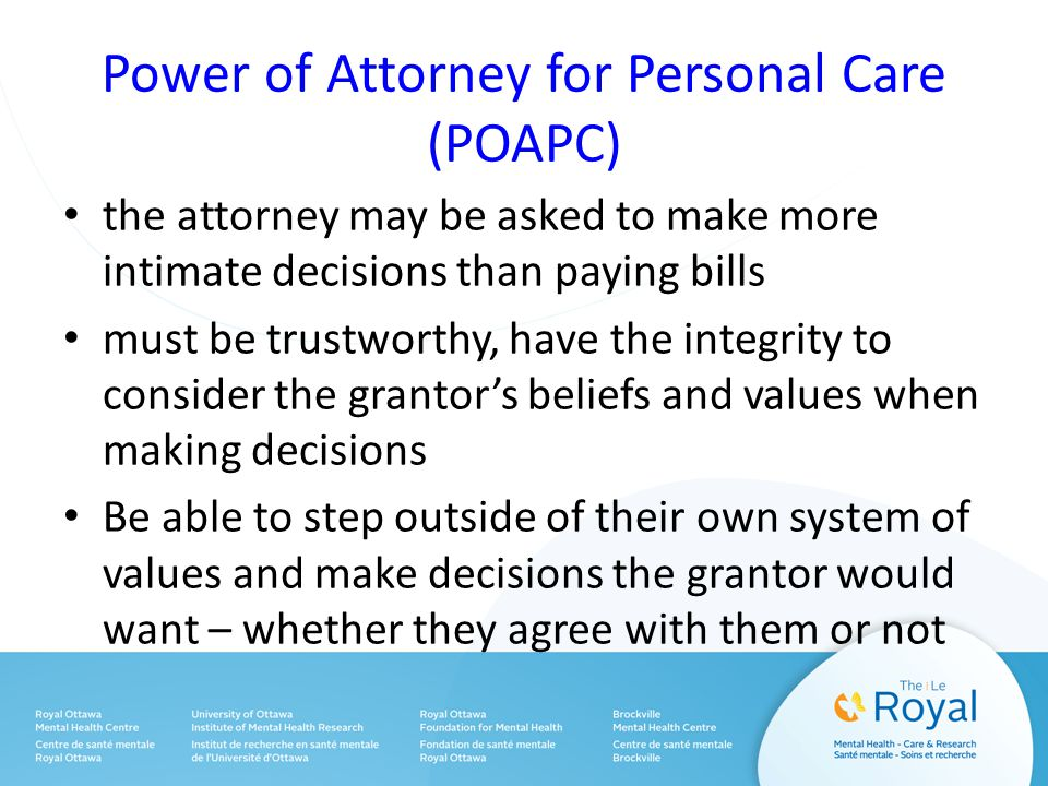 Power of Attorney for Personal Care (POAPC) the attorney may be asked to make more intimate decisions than paying bills must be trustworthy, have the integrity to consider the grantor's beliefs and values when making decisions Be able to step outside of their own system of values and make decisions the grantor would want – whether they agree with them or not