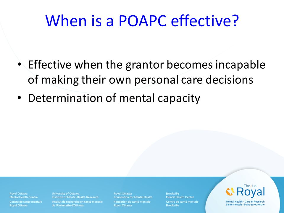 When is a POAPC effective? Effective when the grantor becomes incapable of making their own personal care decisions Determination of mental capacity