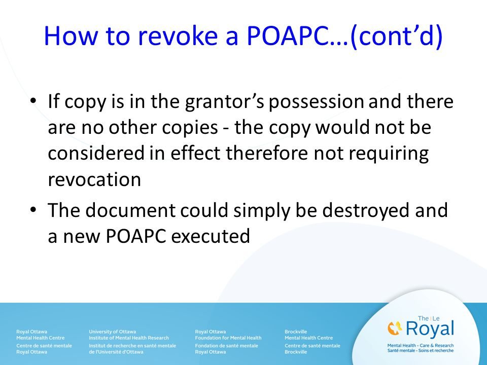 How to revoke a POAPC…(cont'd) If copy is in the grantor's possession and there are no other copies - the copy would not be considered in effect therefore not requiring revocation The document could simply be destroyed and a new POAPC executed