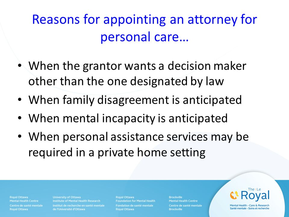 Reasons for appointing an attorney for personal care… When the grantor wants a decision maker other than the one designated by law When family disagreement is anticipated When mental incapacity is anticipated When personal assistance services may be required in a private home setting