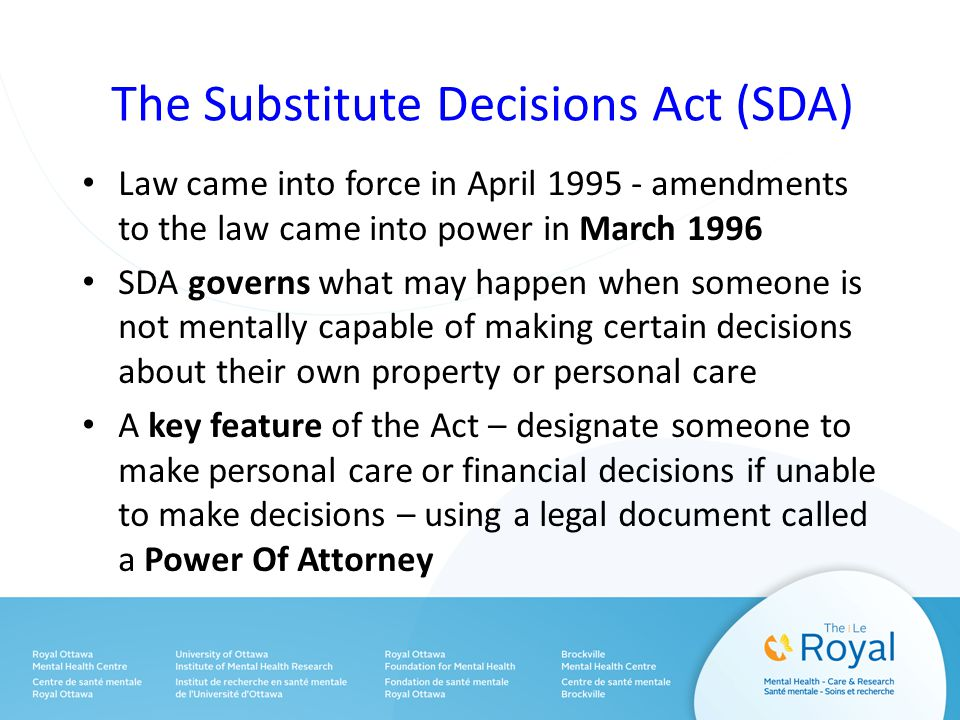The Substitute Decisions Act (SDA) Law came into force in April 1995 - amendments to the law came into power in March 1996 SDA governs what may happen