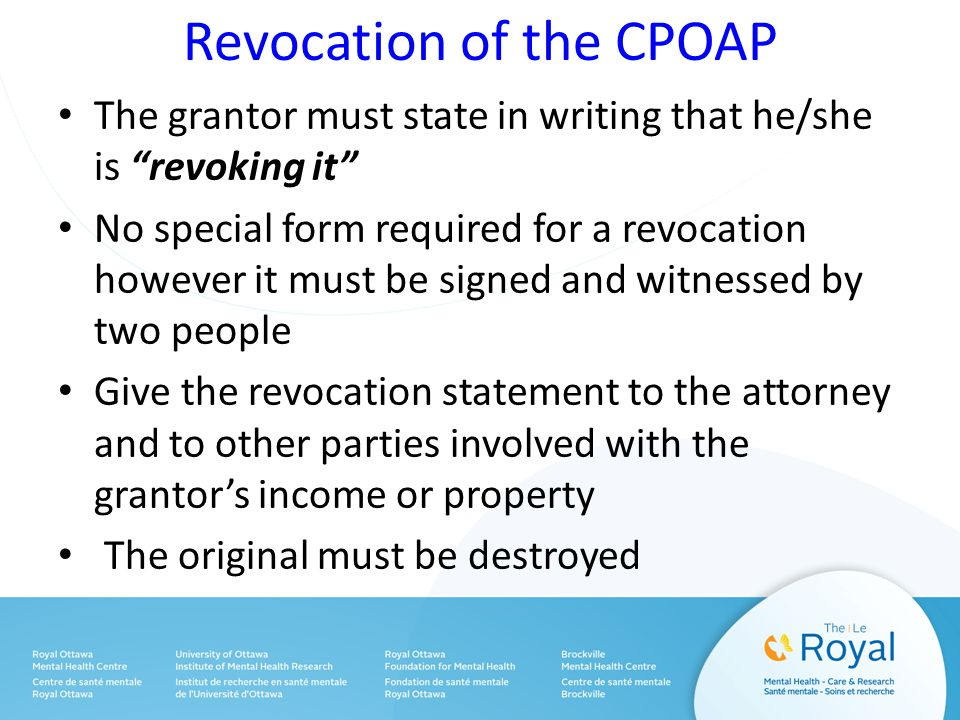 Revocation of the CPOAP The grantor must state in writing that he/she is revoking it No special form required for a revocation however it must be signed and witnessed by two people Give the revocation statement to the attorney and to other parties involved with the grantor's income or property The original must be destroyed