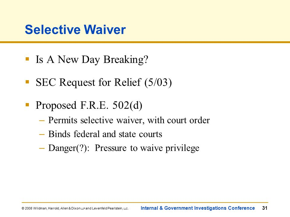 © 2008 Wildman, Harrold, Allen & Dixon LLP and Levenfeld Pearlstein, LLC. Internal & Government Investigations Conference31 Selective Waiver  Is A Ne