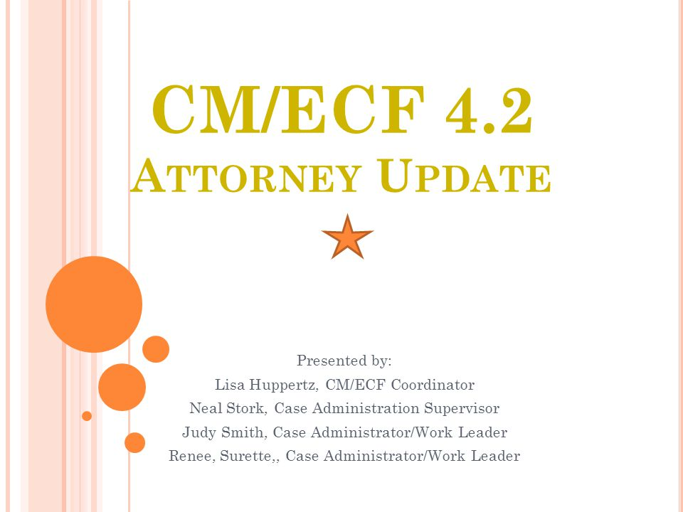 CM/ECF 4.2 A TTORNEY U PDATE Presented by: Lisa Huppertz, CM/ECF Coordinator Neal Stork, Case Administration Supervisor Judy Smith, Case Administrator/Work Leader Renee, Surette,, Case Administrator/Work Leader