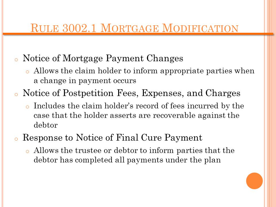 R ULE 3002.1 M ORTGAGE M ODIFICATION o Notice of Mortgage Payment Changes o Allows the claim holder to inform appropriate parties when a change in payment occurs o Notice of Postpetition Fees, Expenses, and Charges o Includes the claim holder's record of fees incurred by the case that the holder asserts are recoverable against the debtor o Response to Notice of Final Cure Payment o Allows the trustee or debtor to inform parties that the debtor has completed all payments under the plan