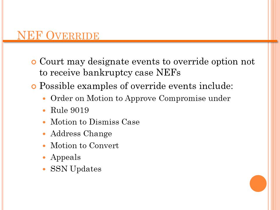 NEF O VERRIDE Court may designate events to override option not to receive bankruptcy case NEFs Possible examples of override events include: Order on Motion to Approve Compromise under Rule 9019 Motion to Dismiss Case Address Change Motion to Convert Appeals SSN Updates