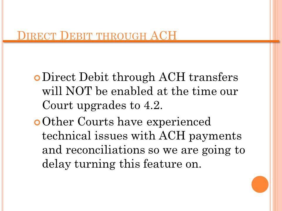 D IRECT D EBIT THROUGH ACH Direct Debit through ACH transfers will NOT be enabled at the time our Court upgrades to 4.2.