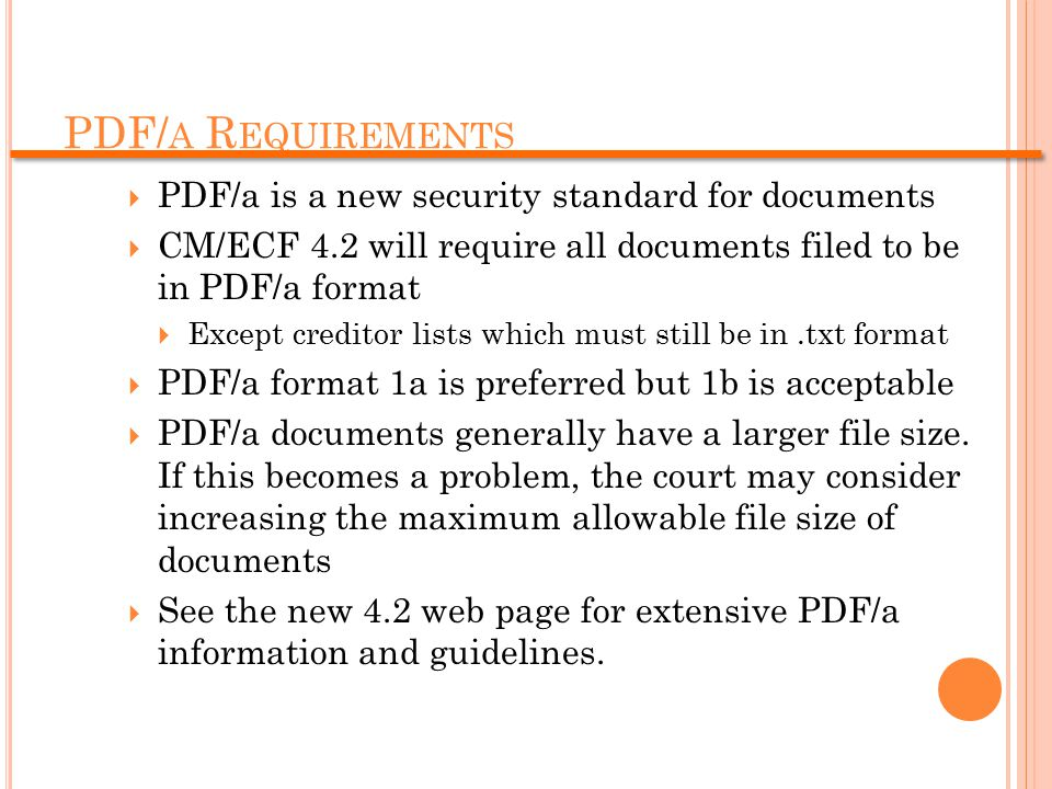 PDF/ A R EQUIREMENTS  PDF/a is a new security standard for documents  CM/ECF 4.2 will require all documents filed to be in PDF/a format  Except creditor lists which must still be in.txt format  PDF/a format 1a is preferred but 1b is acceptable  PDF/a documents generally have a larger file size.
