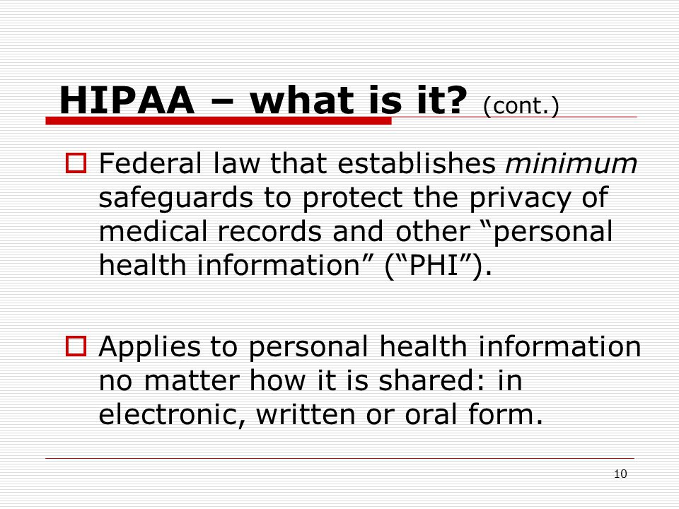 9 Relevant Laws  Major Laws governing confidentiality of health information – and HIV related information:  Federal Law: HIPAA (Health Insurance Portability & Accountability Act)  New York Law: NYS Public Health Law, Article 27-F