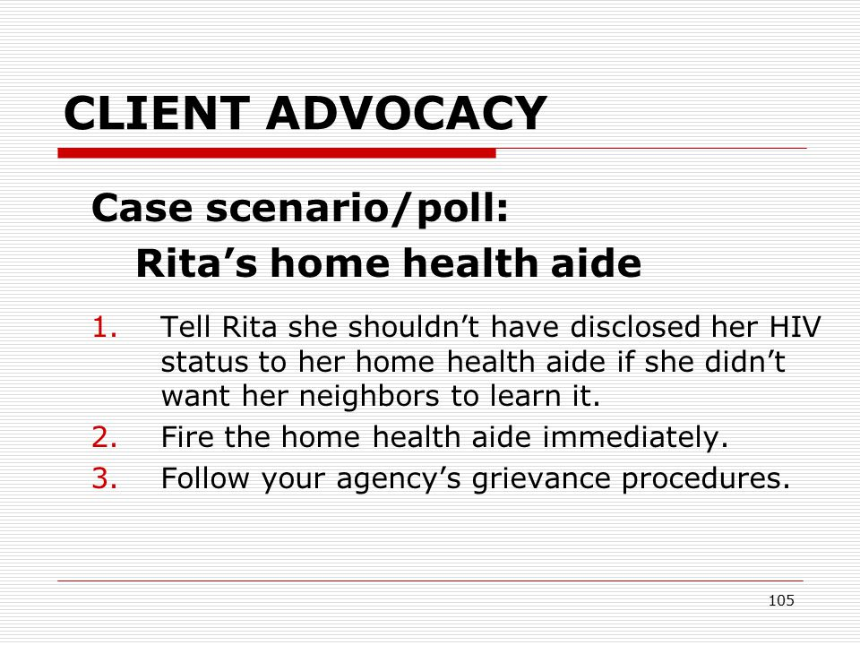 104 CLIENT ADVOCACY Case scenario/poll: Rita's home health aide  You're a supervisor in a home care agency.
